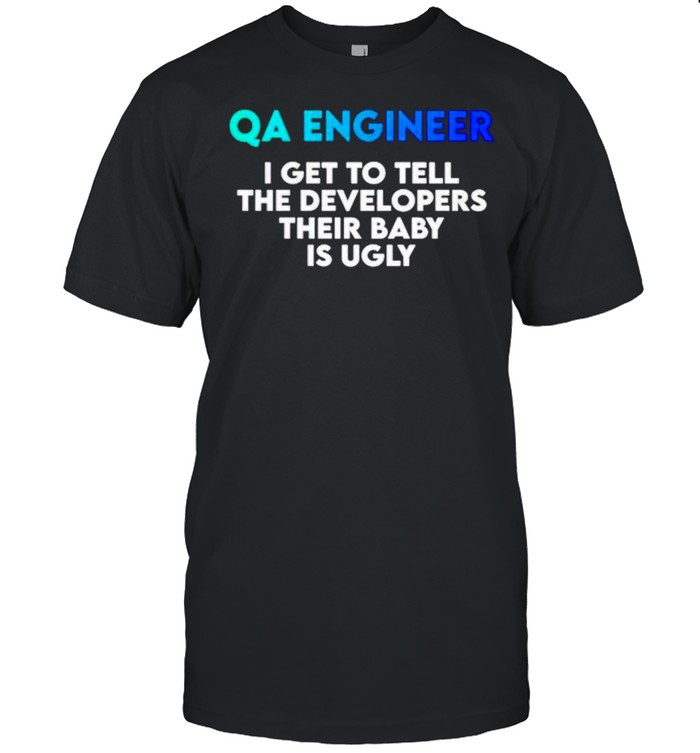 QA Engineer I get to tell the Developers shirt