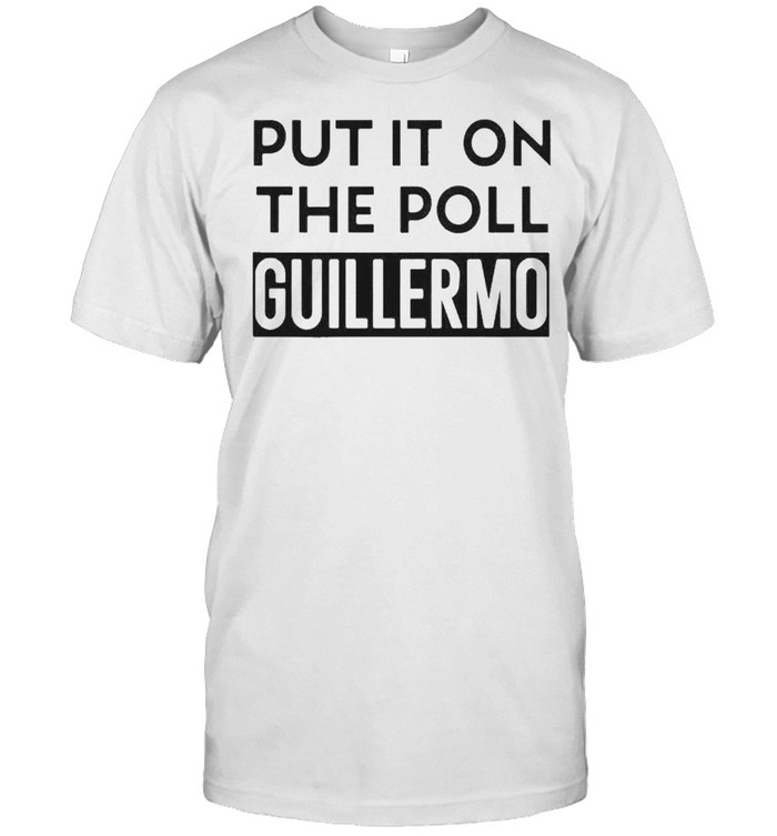 Put it on the poll guillermo shirt