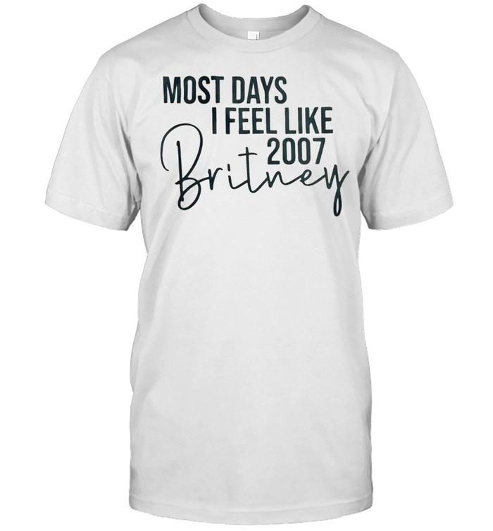 Most days i feel like 2007 britney shirt