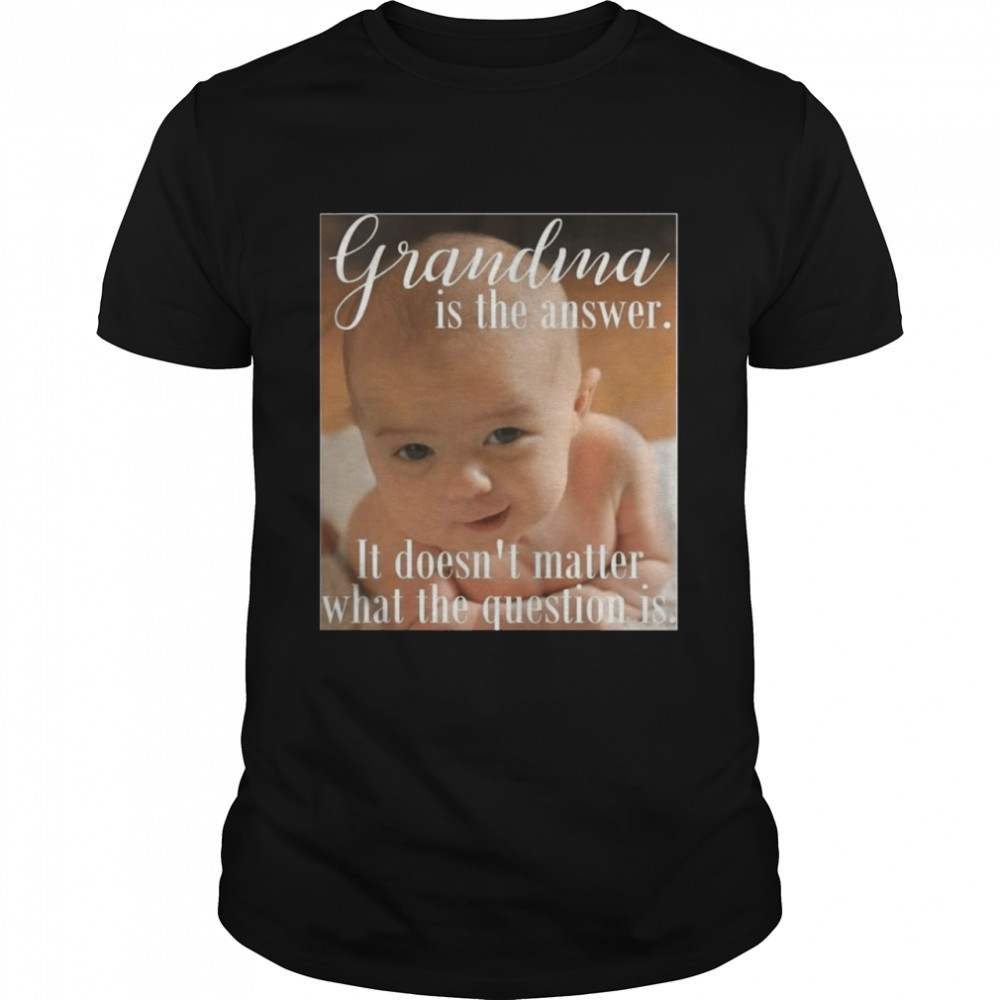 Baby Grandma Is The Answer It Doesn't Matter What The Question Is T-shirt