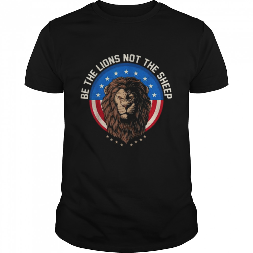 Be the lion not the sheep patriotic lion American patriot shirt