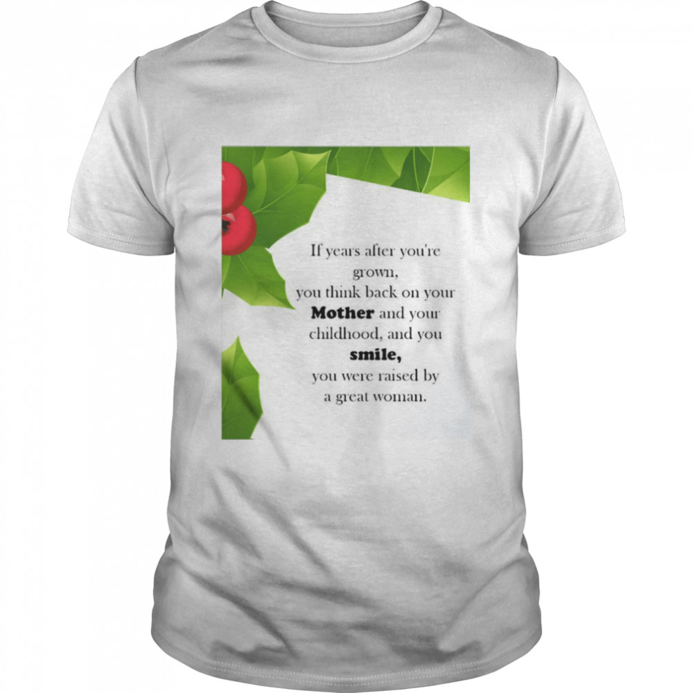 If Years After You're Grown You Think Back On Your Mother And Your Childhood And You Smile T-shirt