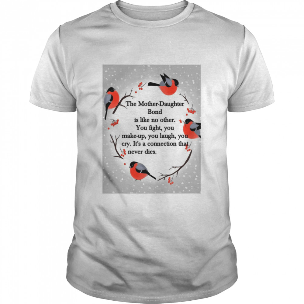 The Mother Daughter Bond Is Like No Other You Fight You Make-Up You Laugh You Cry It_s A Connection That Never Dies T-shirt
