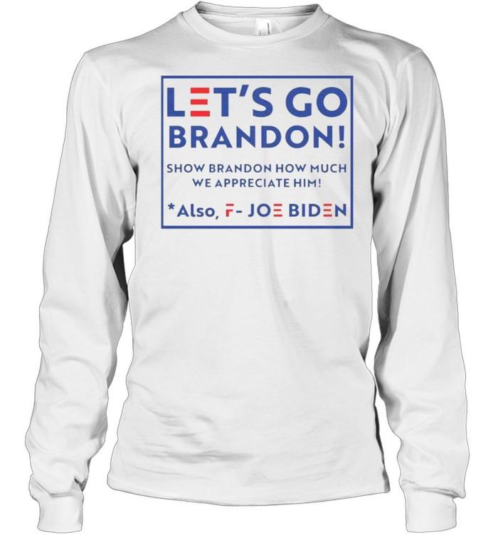 Let's go brandon fjb show brandon how much we appreciated also fuck joe biden shirt Long Sleeved T-shirt