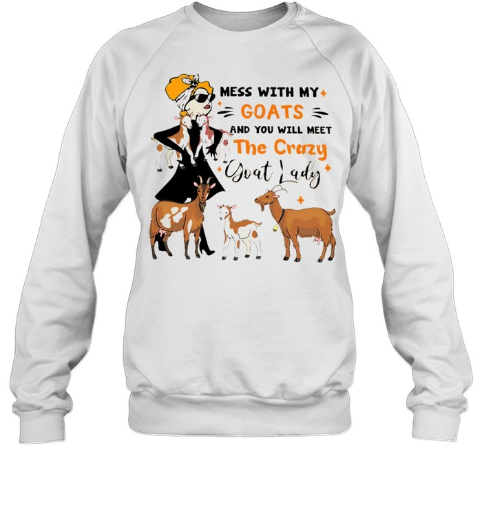 Mess With My Goats And You Will Meet The Crazy Goat Lady T-shirt Unisex Sweatshirt
