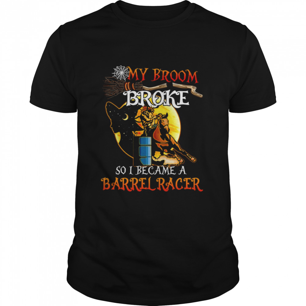 Barrel Racing Halloween My Broom Broke So I Became A Barrel Racer T-shirt