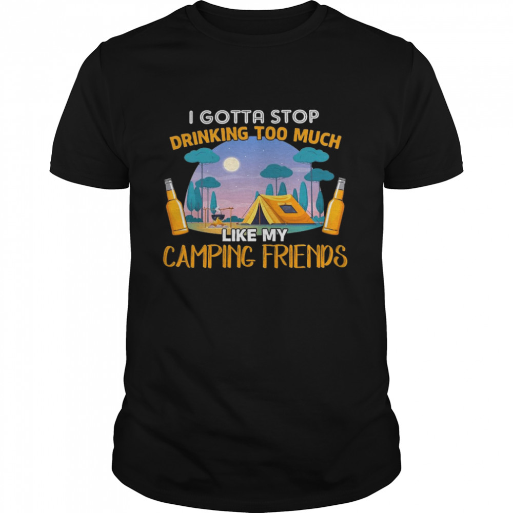 Camping I Gotta Stop Drinking Too Much Like My Camping Friends Shirt